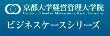 京都大学経営管理大学院ビジネスケースシリーズ